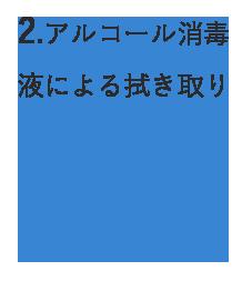 2.アルコール消毒 液による拭き取り